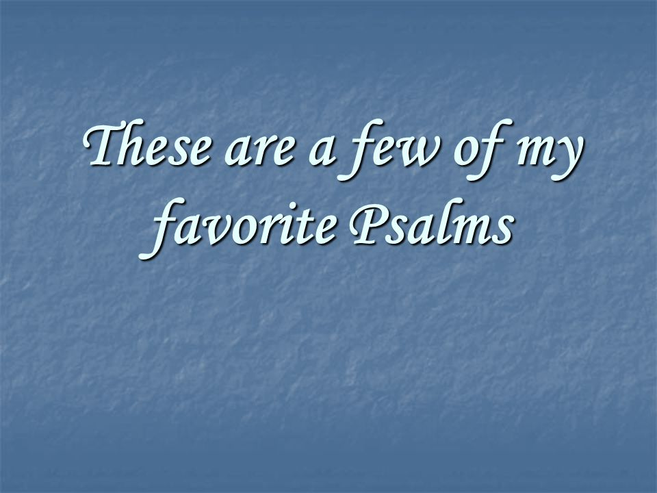 These are a few of my favorite Psalms