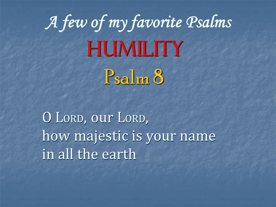 A few of my favorite Psalms Humility O L ORD, our L ORD, how majestic is your name in all the earth O L ORD, our L ORD, how majestic is your name in all the earth Psalm 8