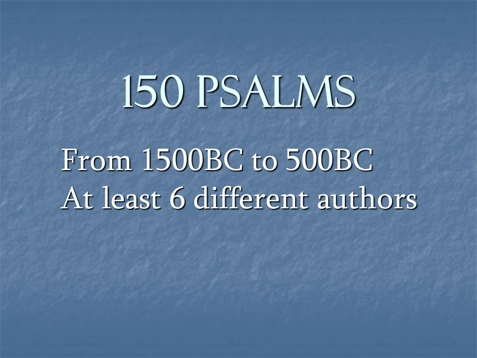 150 Psalms From 1500BC to 500BC At least 6 different authors