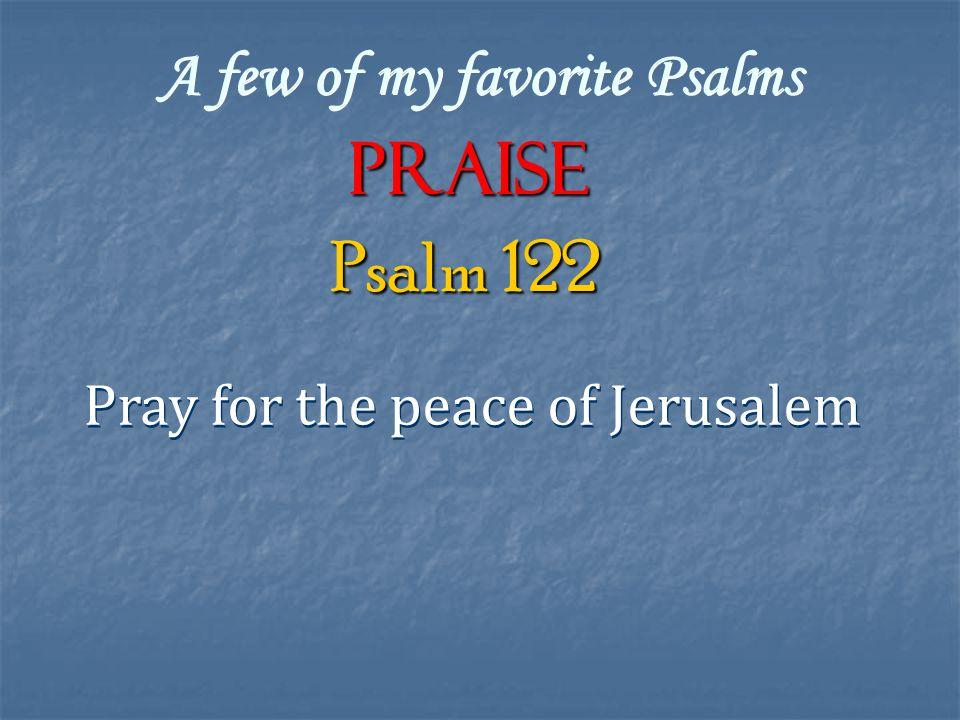 A few of my favorite Psalms Praise Pray for the peace of Jerusalem Psalm 122