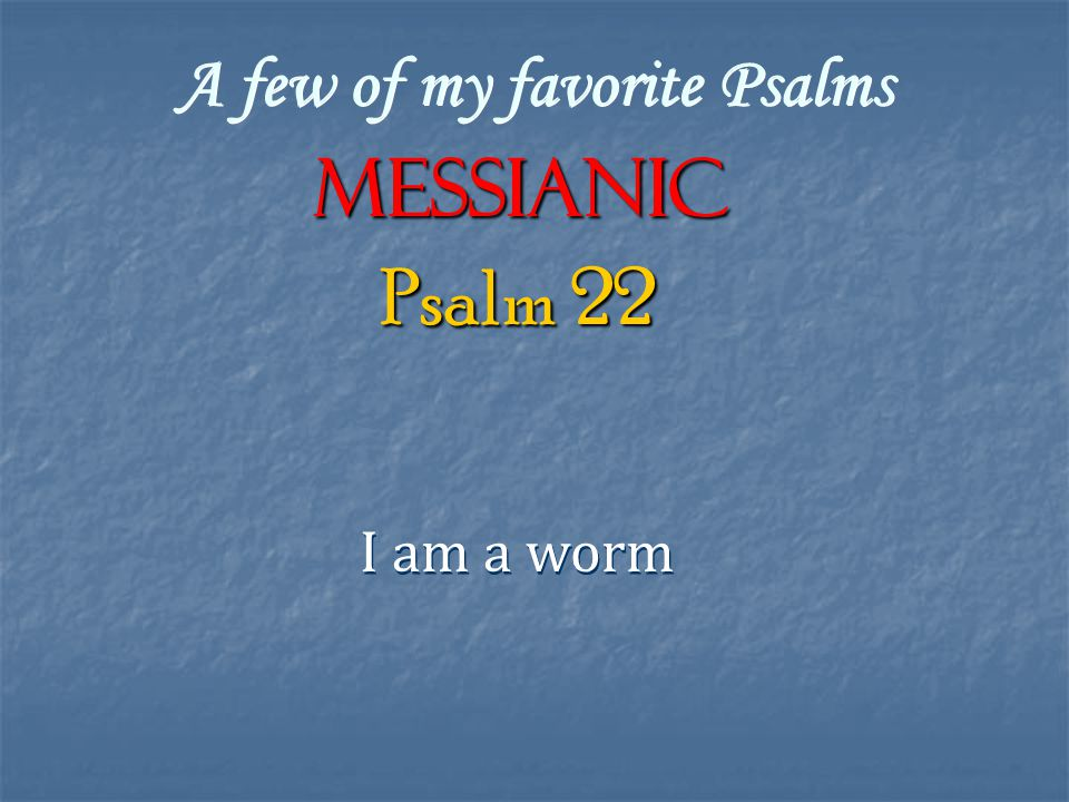 A few of my favorite Psalms Messianic I am a worm Psalm 22