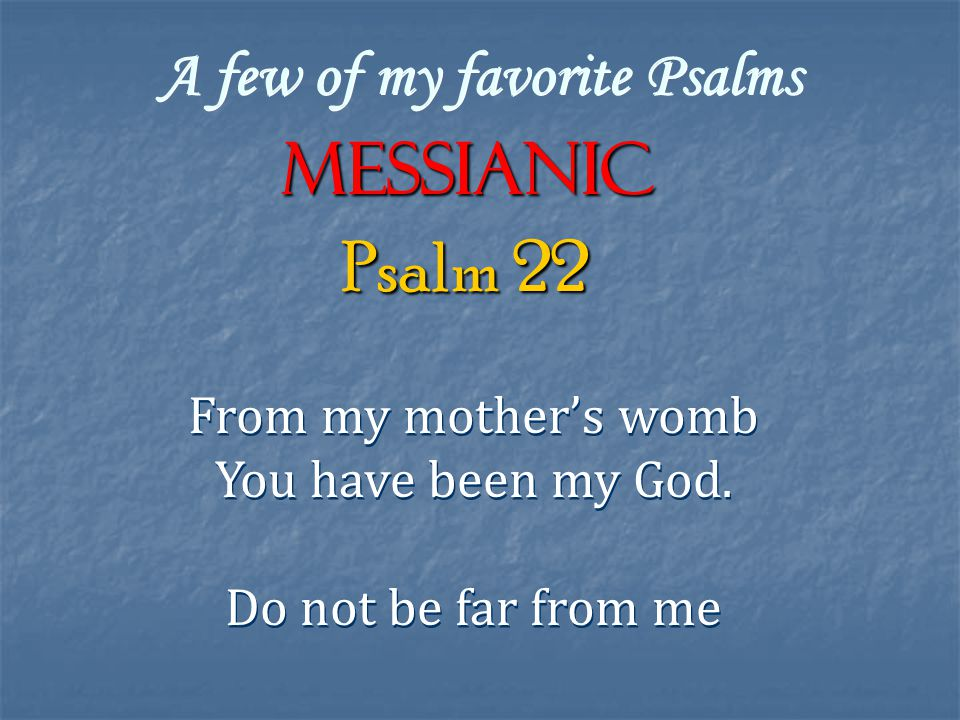 A few of my favorite Psalms Messianic From my mother's womb You have been my God.
