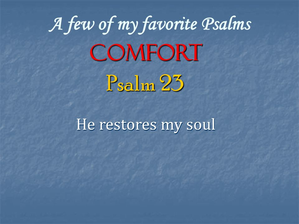A few of my favorite Psalms COMFORT He restores my soul Psalm 23