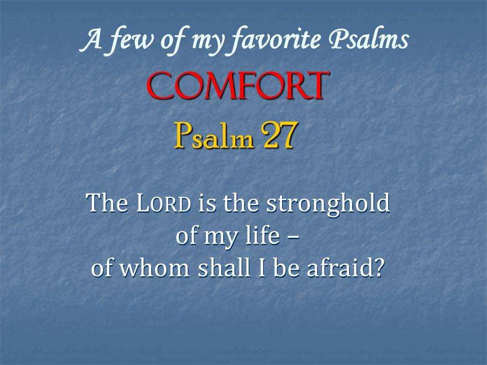 A few of my favorite Psalms COMFORT The L ORD is the stronghold of my life – of whom shall I be afraid.