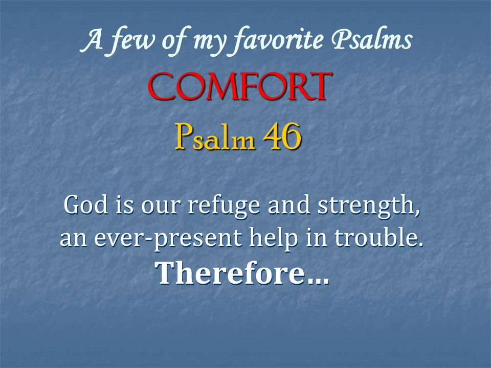 A few of my favorite Psalms COMFORT God is our refuge and strength, an ever-present help in trouble.