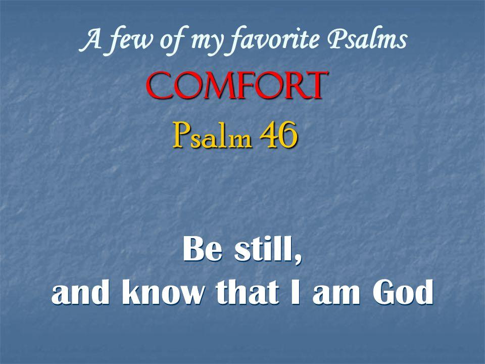 A few of my favorite Psalms COMFORT Be still, and know that I am God Be still, and know that I am God Psalm 46