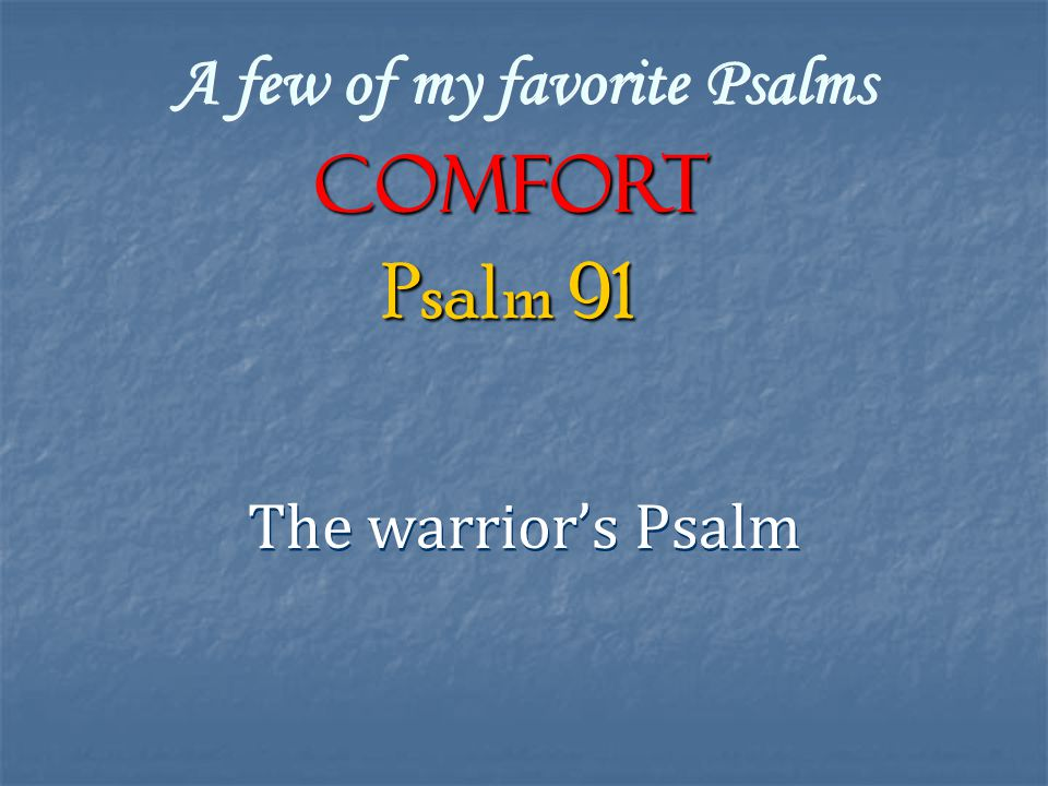 A few of my favorite Psalms COMFORT The warrior's Psalm Psalm 91