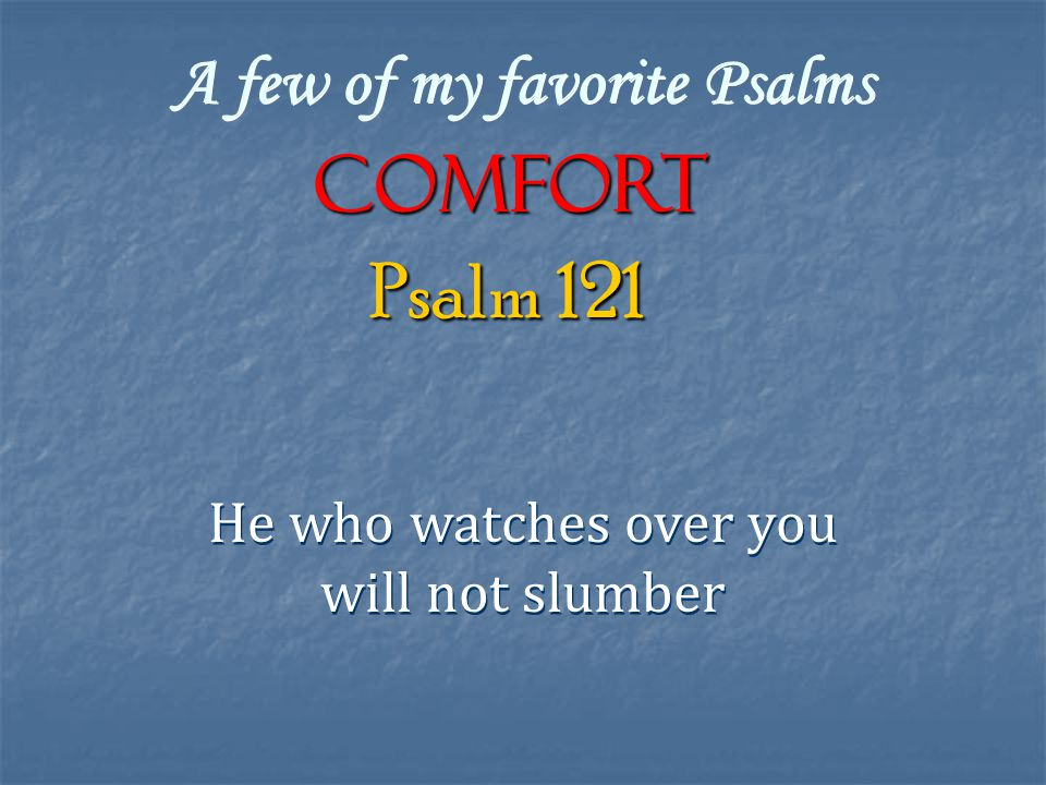 A few of my favorite Psalms COMFORT He who watches over you will not slumber He who watches over you will not slumber Psalm 121