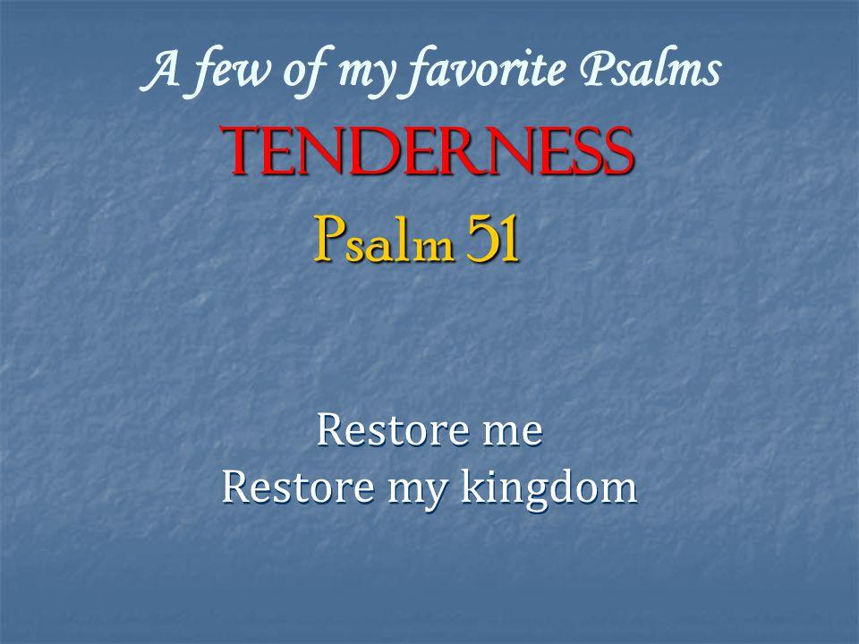 A few of my favorite Psalms TENDERNESS Restore me Restore my kingdom Restore me Restore my kingdom Psalm 51