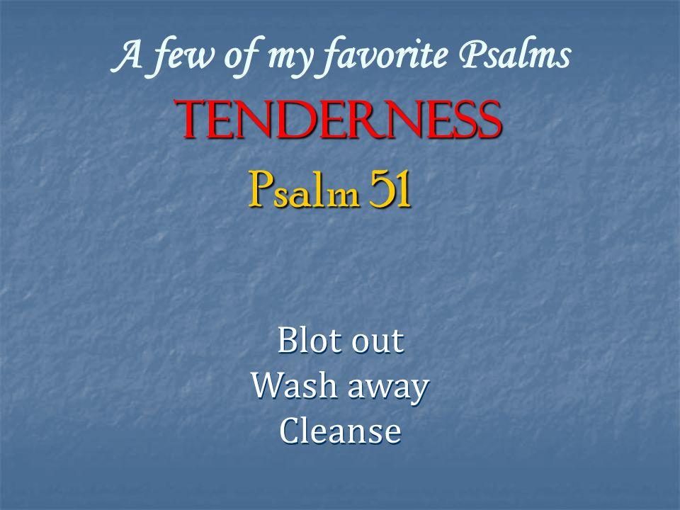 A few of my favorite Psalms TENDERNESS Blot out Wash away Cleanse Blot out Wash away Cleanse Psalm 51