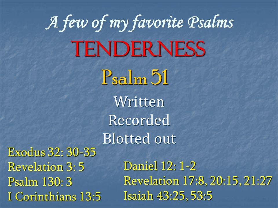 A few of my favorite Psalms TENDERNESS Written Recorded Blotted out Written Recorded Blotted out Psalm 51 Exodus 32: 30-35 Revelation 3: 5 Psalm 130: 3 I Corinthians 13:5 Daniel 12: 1-2 Revelation 17:8, 20:15, 21:27 Isaiah 43:25, 53:5