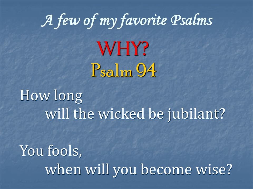 A few of my favorite Psalms Why. How long will the wicked be jubilant.