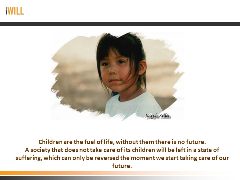 Children are the fuel of life, without them there is no future.