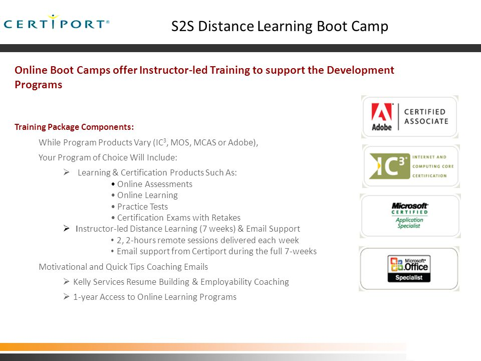 S2S Distance Learning Boot Camp Online Boot Camps offer Instructor-led Training to support the Development Programs Training Package Components: While Program Products Vary (IC 3, MOS, MCAS or Adobe), Your Program of Choice Will Include:  Learning & Certification Products Such As: Online Assessments Online Learning Practice Tests Certification Exams with Retakes  Instructor-led Distance Learning (7 weeks) & Email Support 2, 2-hours remote sessions delivered each week Email support from Certiport during the full 7-weeks Motivational and Quick Tips Coaching Emails  Kelly Services Resume Building & Employability Coaching  1-year Access to Online Learning Programs Utah Program Pilot 03.06.09 Utah Program 03.06.09