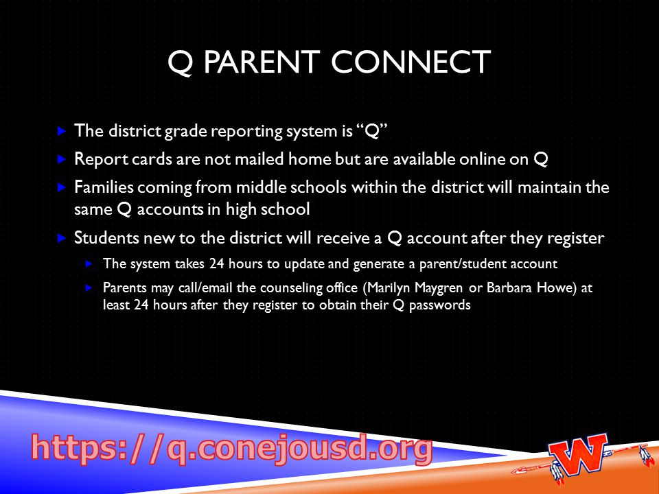 Q PARENT CONNECT  The district grade reporting system is Q  Report cards are not mailed home but are available online on Q  Families coming from middle schools within the district will maintain the same Q accounts in high school  Students new to the district will receive a Q account after they register  The system takes 24 hours to update and generate a parent/student account  Parents may call/email the counseling office (Marilyn Maygren or Barbara Howe) at least 24 hours after they register to obtain their Q passwords
