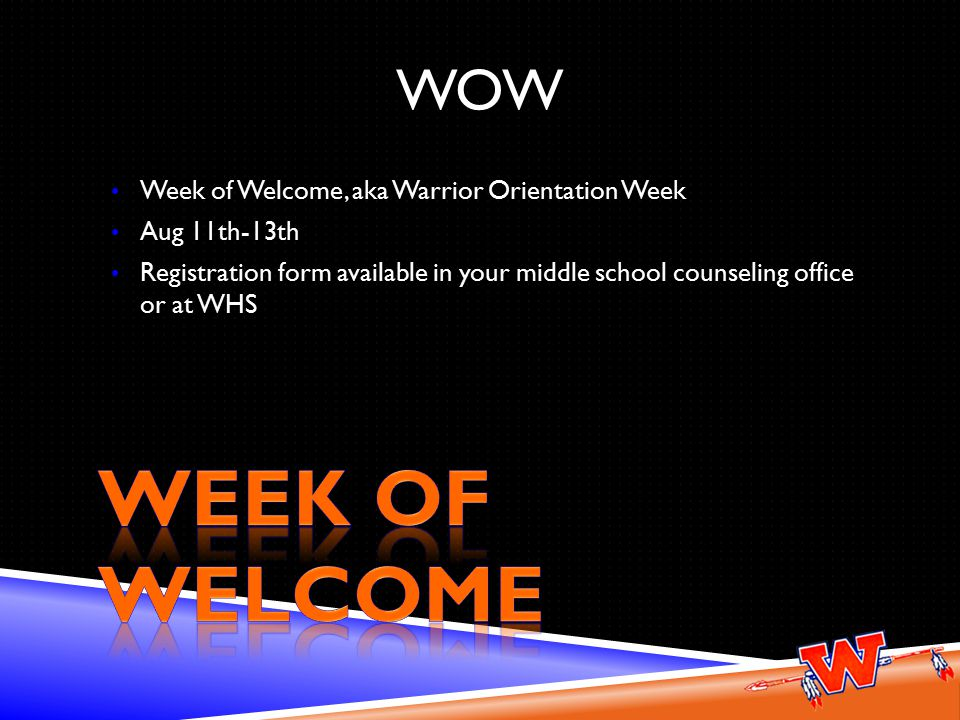 WOW Week of Welcome, aka Warrior Orientation Week Aug 11th-13th Registration form available in your middle school counseling office or at WHS