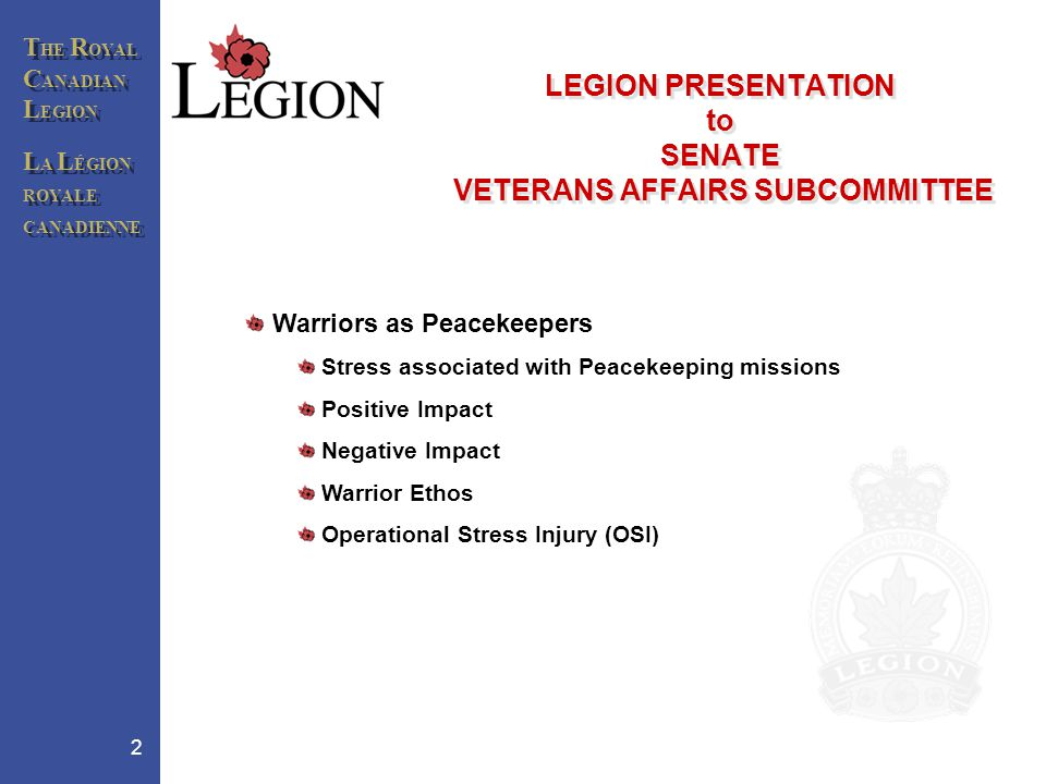 T HE R OYAL C ANADIAN L EGION L A L ÉGION ROYALE CANADIENNE T HE R OYAL C ANADIAN L EGION L A L ÉGION ROYALE CANADIENNE 2 LEGION PRESENTATION to SENATE VETERANS AFFAIRS SUBCOMMITTEE Warriors as Peacekeepers Stress associated with Peacekeeping missions Positive Impact Negative Impact Warrior Ethos Operational Stress Injury (OSI)
