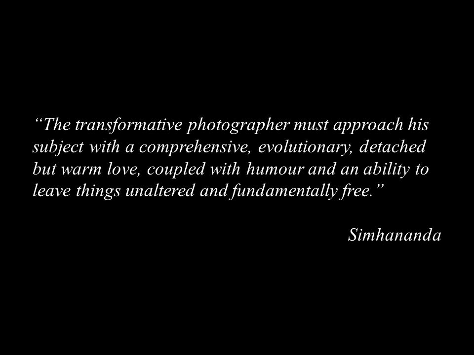 The transformative photographer must approach his subject with a comprehensive, evolutionary, detached but warm love, coupled with humour and an ability to leave things unaltered and fundamentally free. Simhananda