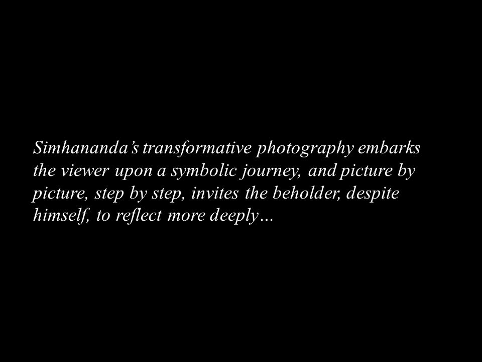 Simhananda's transformative photography embarks the viewer upon a symbolic journey, and picture by picture, step by step, invites the beholder, despite himself, to reflect more deeply…