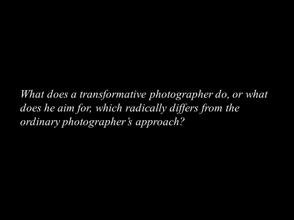 What does a transformative photographer do, or what does he aim for, which radically differs from the ordinary photographer's approach