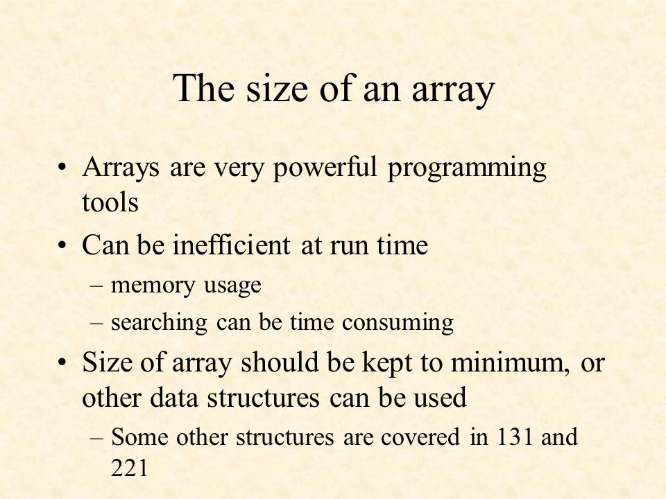 The size of an array Arrays are very powerful programming tools Can be inefficient at run time –memory usage –searching can be time consuming Size of array should be kept to minimum, or other data structures can be used –Some other structures are covered in 131 and 221