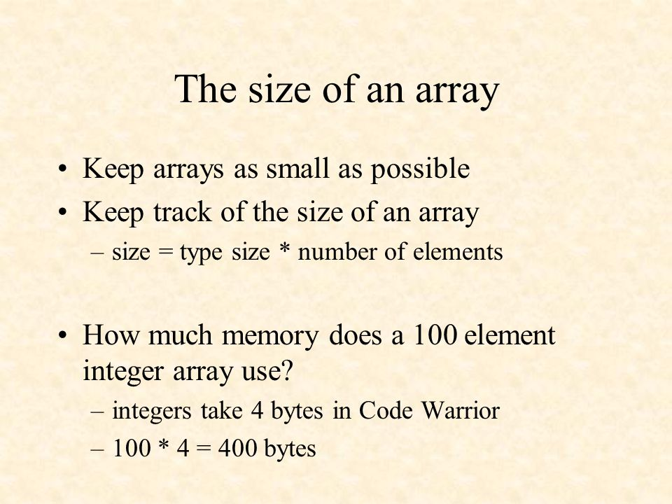 The size of an array Keep arrays as small as possible Keep track of the size of an array –size = type size * number of elements How much memory does a 100 element integer array use.