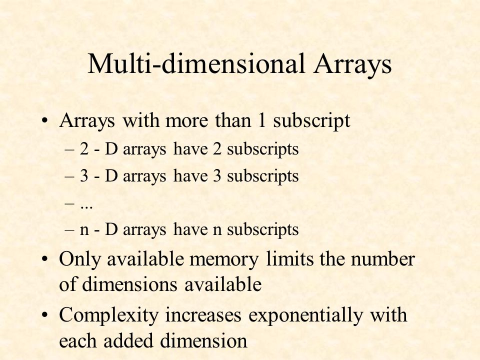 Multi-dimensional Arrays Arrays with more than 1 subscript –2 - D arrays have 2 subscripts –3 - D arrays have 3 subscripts –...