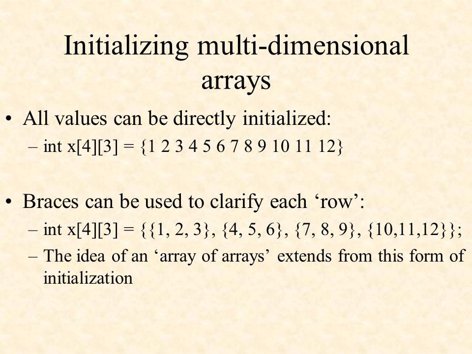 Initializing multi-dimensional arrays All values can be directly initialized: –int x[4][3] = {1 2 3 4 5 6 7 8 9 10 11 12} Braces can be used to clarify each 'row': –int x[4][3] = {{1, 2, 3}, {4, 5, 6}, {7, 8, 9}, {10,11,12}}; –The idea of an 'array of arrays' extends from this form of initialization