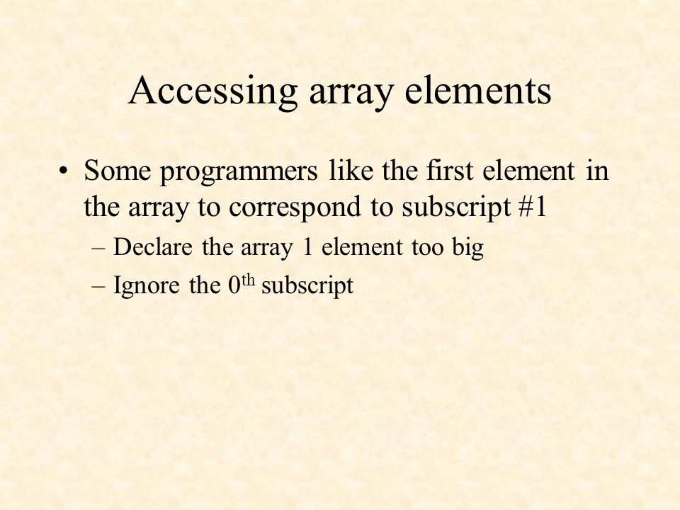 Accessing array elements Some programmers like the first element in the array to correspond to subscript #1 –Declare the array 1 element too big –Ignore the 0 th subscript