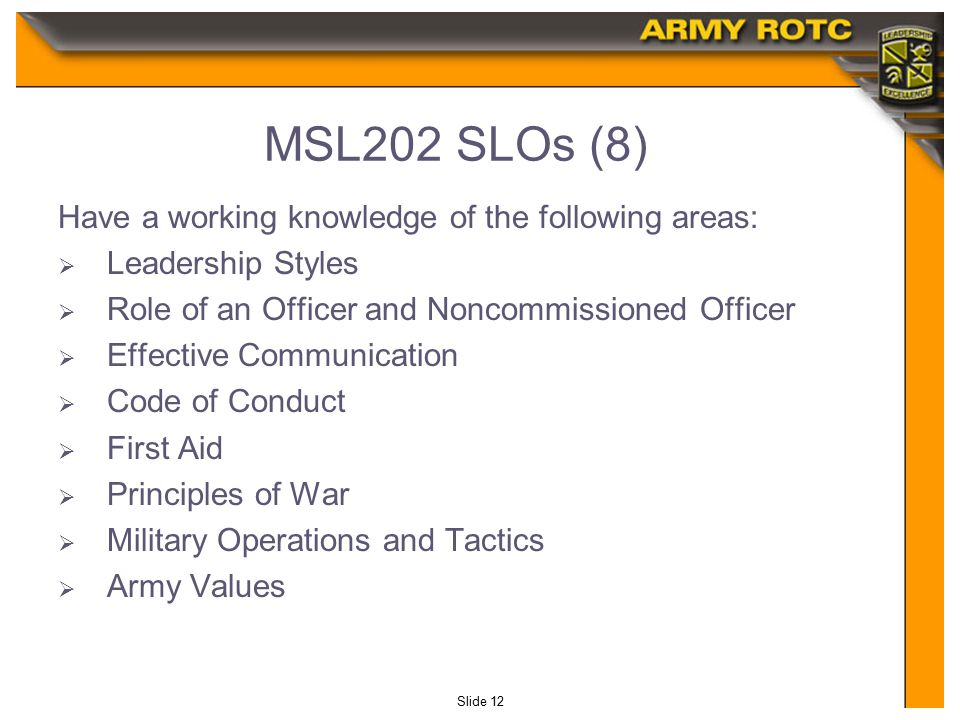 Slide 12 MSL202 SLOs (8) Have a working knowledge of the following areas:  Leadership Styles  Role of an Officer and Noncommissioned Officer  Effective Communication  Code of Conduct  First Aid  Principles of War  Military Operations and Tactics  Army Values