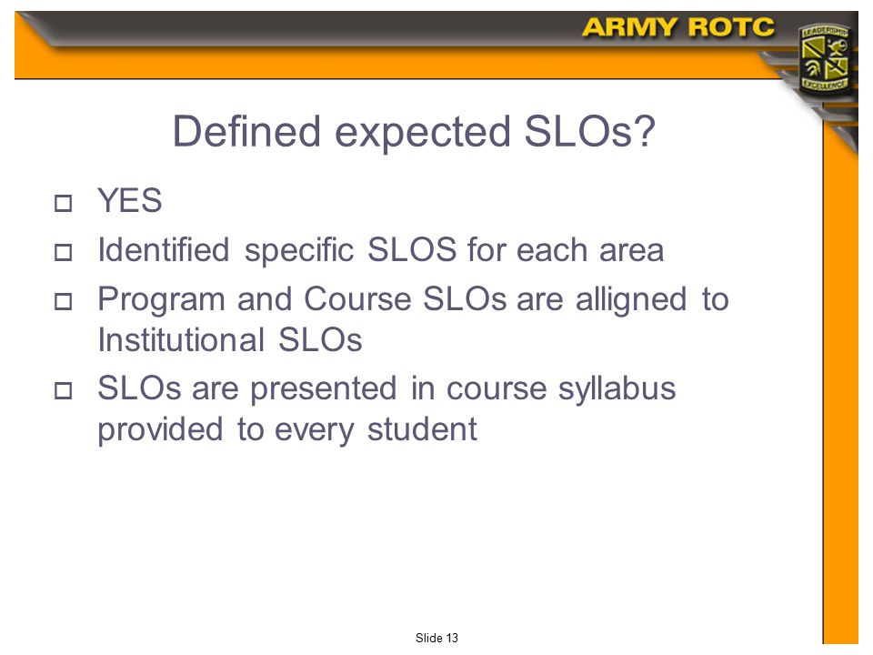 Slide 13 Defined expected SLOs?  YES  Identified specific SLOS for each area  Program and Course SLOs are alligned to Institutional SLOs  SLOs are
