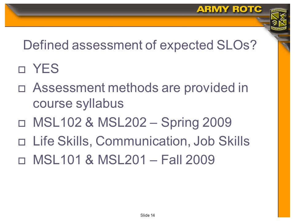 Slide 14 Defined assessment of expected SLOs?  YES  Assessment methods are provided in course syllabus  MSL102 & MSL202 – Spring 2009  Life Skills