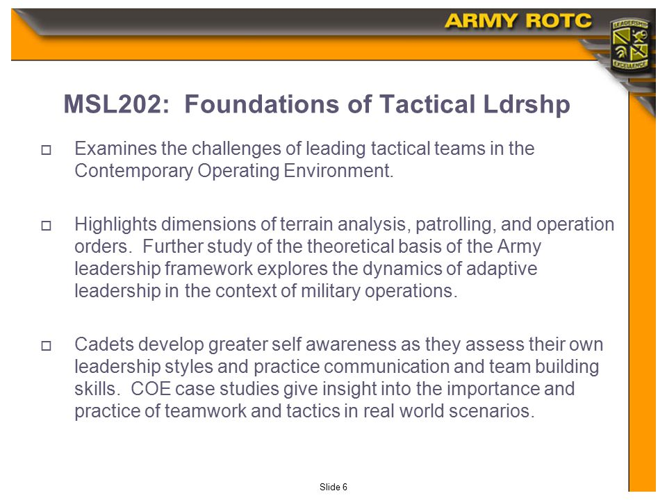 Slide 6 MSL202: Foundations of Tactical Ldrshp  Examines the challenges of leading tactical teams in the Contemporary Operating Environment.