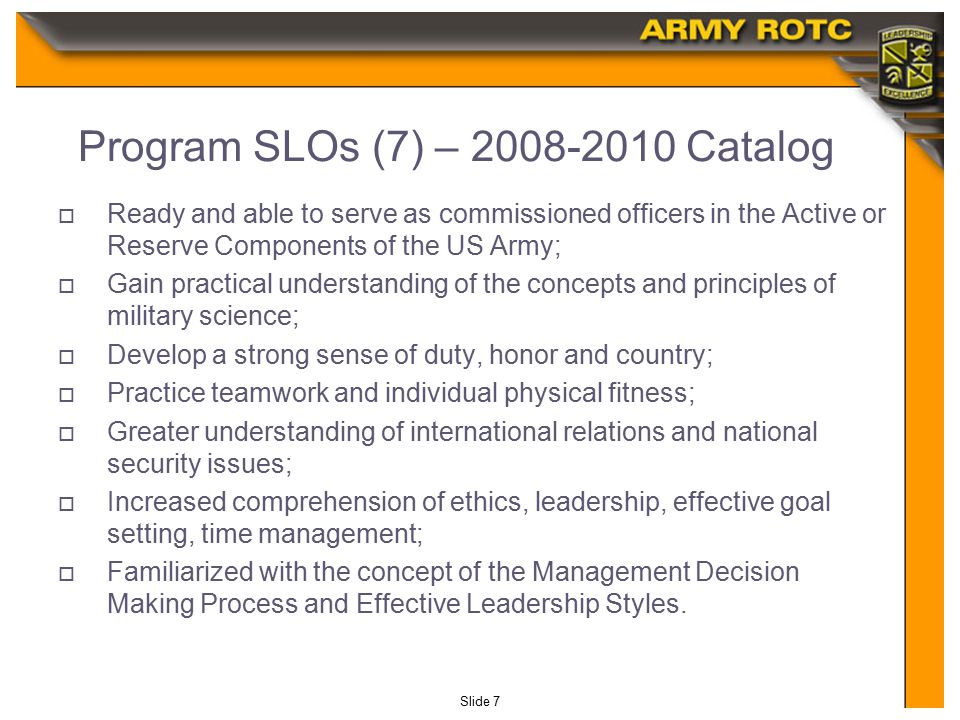 Slide 7 Program SLOs (7) – 2008-2010 Catalog  Ready and able to serve as commissioned officers in the Active or Reserve Components of the US Army;  Gain practical understanding of the concepts and principles of military science;  Develop a strong sense of duty, honor and country;  Practice teamwork and individual physical fitness;  Greater understanding of international relations and national security issues;  Increased comprehension of ethics, leadership, effective goal setting, time management;  Familiarized with the concept of the Management Decision Making Process and Effective Leadership Styles.