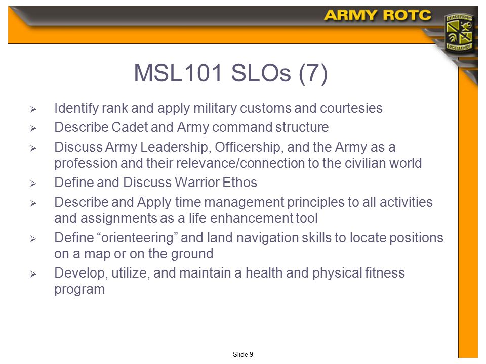 Slide 9 MSL101 SLOs (7)  Identify rank and apply military customs and courtesies  Describe Cadet and Army command structure  Discuss Army Leadership, Officership, and the Army as a profession and their relevance/connection to the civilian world  Define and Discuss Warrior Ethos  Describe and Apply time management principles to all activities and assignments as a life enhancement tool  Define orienteering and land navigation skills to locate positions on a map or on the ground  Develop, utilize, and maintain a health and physical fitness program