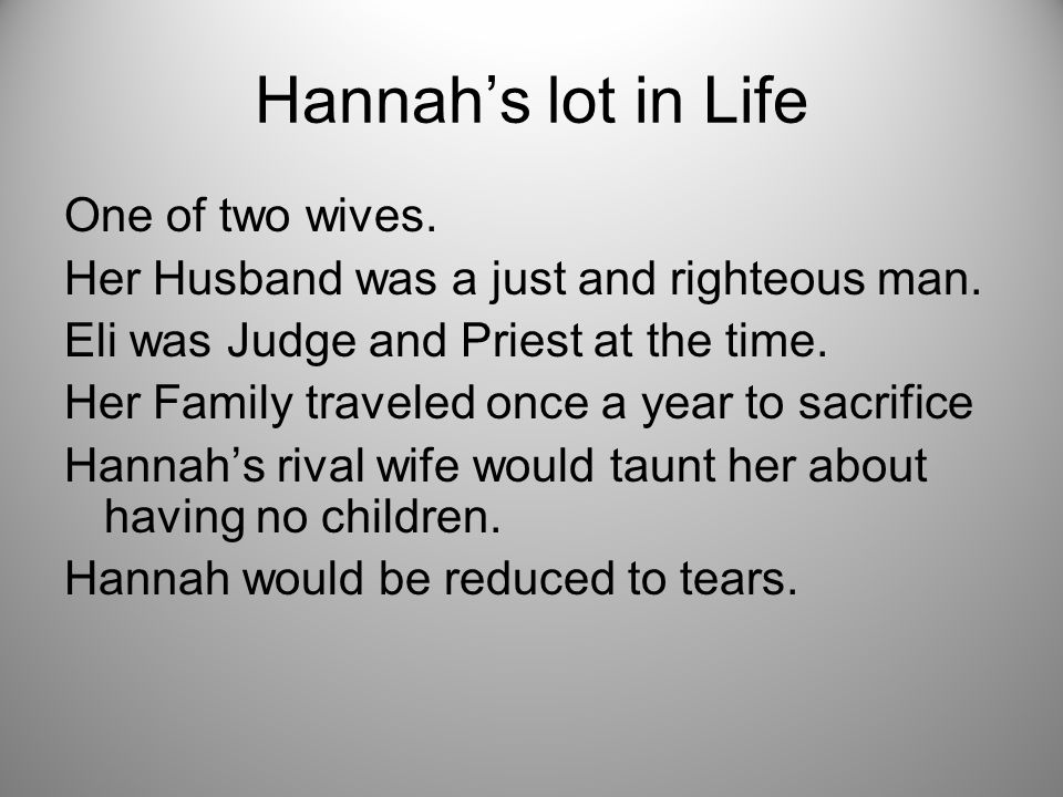 Hannah's lot in Life One of two wives. Her Husband was a just and righteous man.