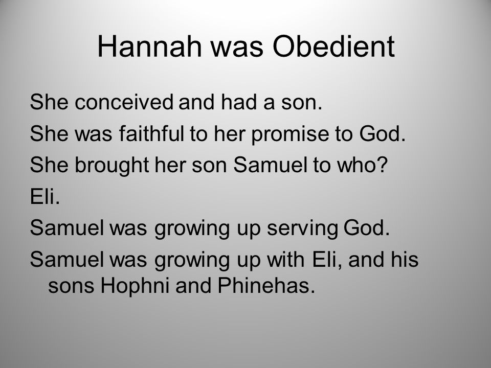 Hannah was Obedient She conceived and had a son. She was faithful to her promise to God.