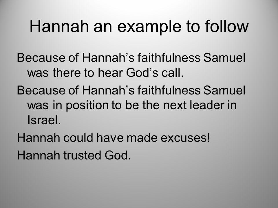Hannah an example to follow Because of Hannah's faithfulness Samuel was there to hear God's call.