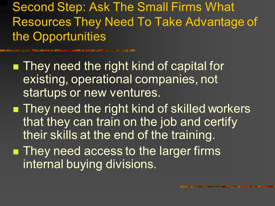 Second Step: Ask The Small Firms What Resources They Need To Take Advantage of the Opportunities They need the right kind of capital for existing, operational companies, not startups or new ventures.