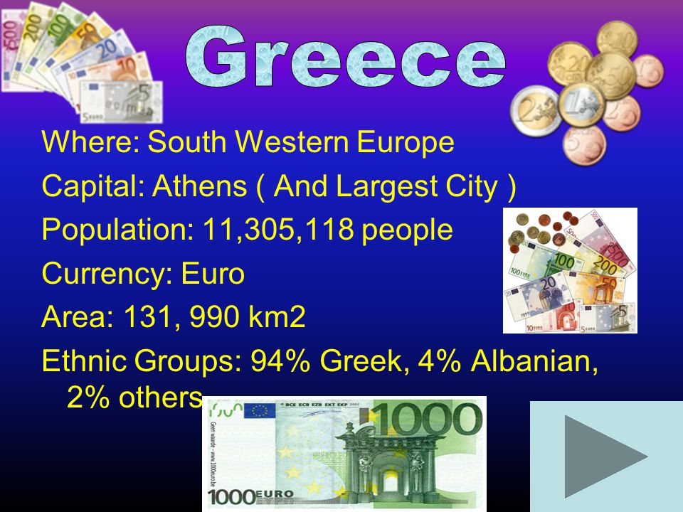 Where: South Western Europe Capital: Athens ( And Largest City ) Population: 11,305,118 people Currency: Euro Area: 131, 990 km2 Ethnic Groups: 94% Gr