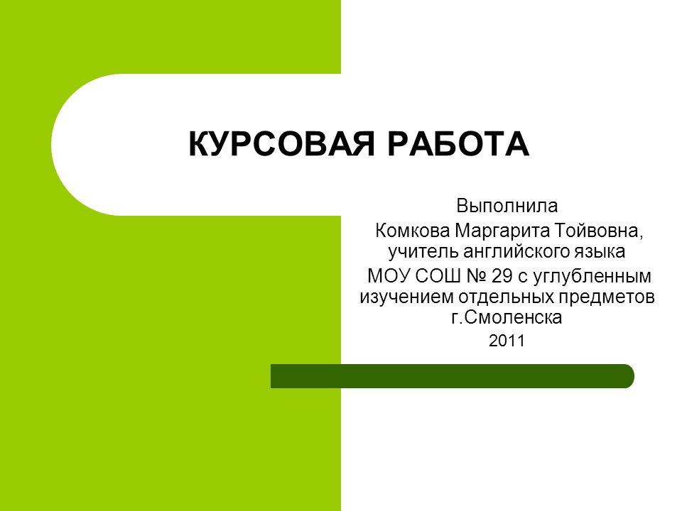 КУРСОВАЯ РАБОТА Выполнила Комкова Маргарита Тойвовна учитель  1 КУРСОВАЯ РАБОТА