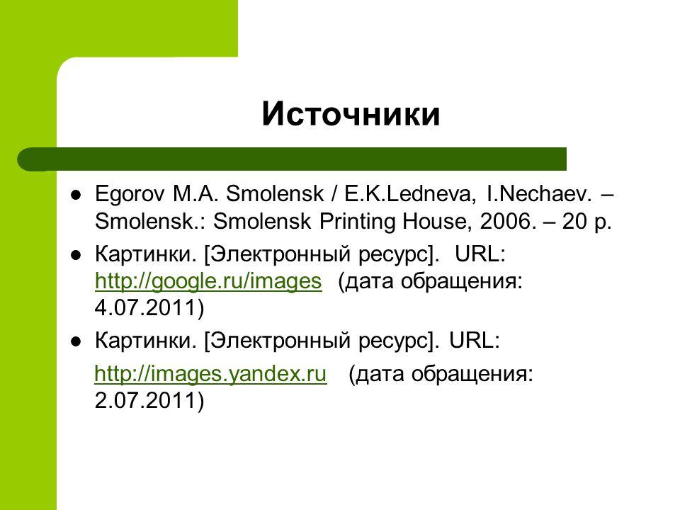 Источники Egorov M.A. Smolensk / E.K.Ledneva, I.Nechaev. – Smolensk.: Smolensk Printing House, 2006. – 20 p. Картинки. [Электронный ресурс]. URL: http