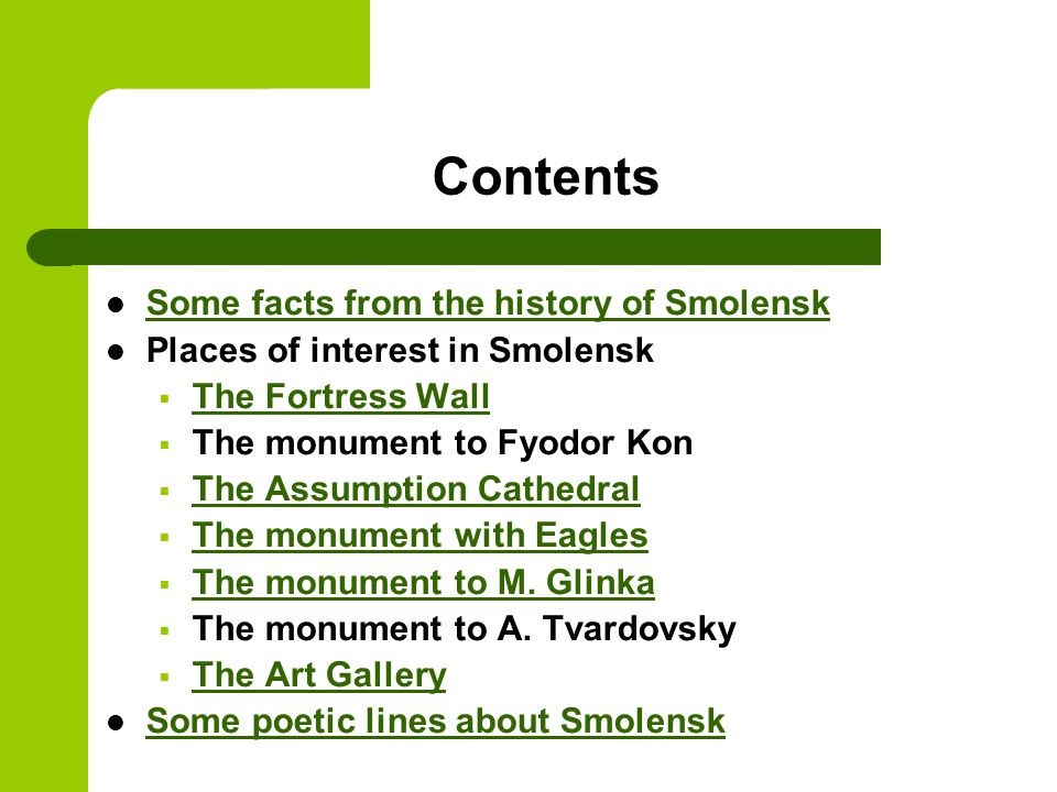 Contents Some facts from the history of Smolensk Places of interest in Smolensk  The Fortress Wall The Fortress Wall  The monument to Fyodor Kon  The Assumption Cathedral The Assumption Cathedral  The monument with Eagles The monument with Eagles  The monument to M.