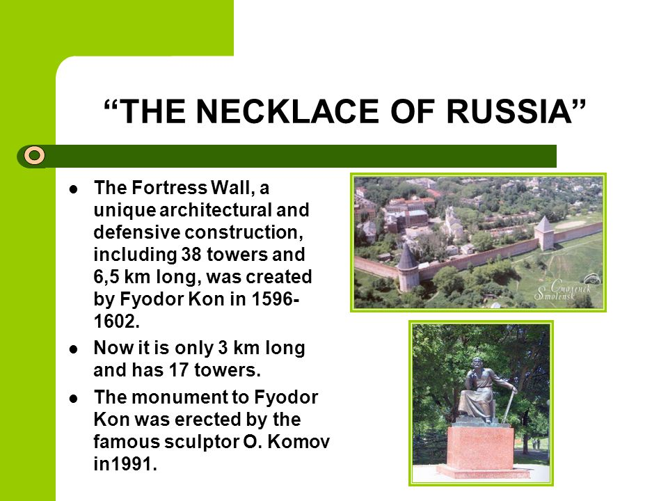 THE NECKLACE OF RUSSIA The Fortress Wall, a unique architectural and defensive construction, including 38 towers and 6,5 km long, was created by Fyodor Kon in 1596- 1602.