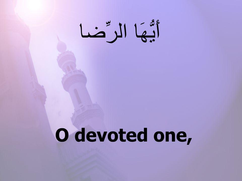 O devoted one, أَيُّهَا الرِّضا