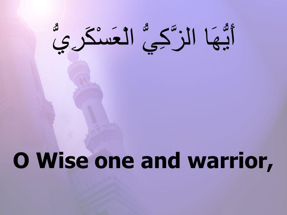 O Wise one and warrior, أَيُّهَا الزَّكِيُّ الْعَسْكَرِيُّ