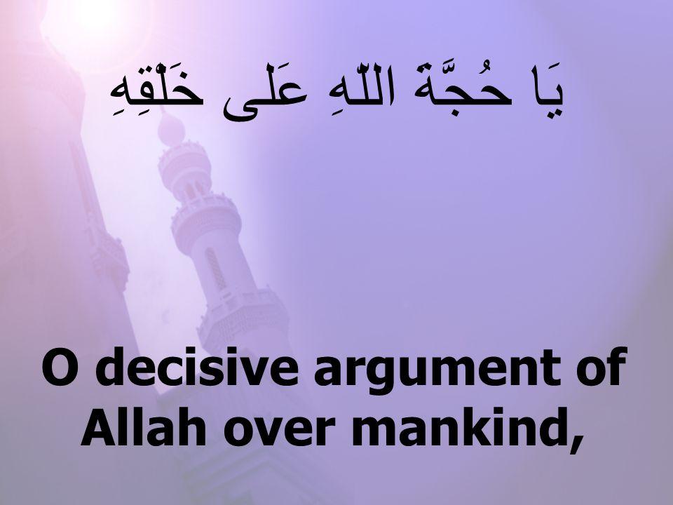 O decisive argument of Allah over mankind, يَا حُجَّةَ اللّهِ عَلى خَلْقِهِ