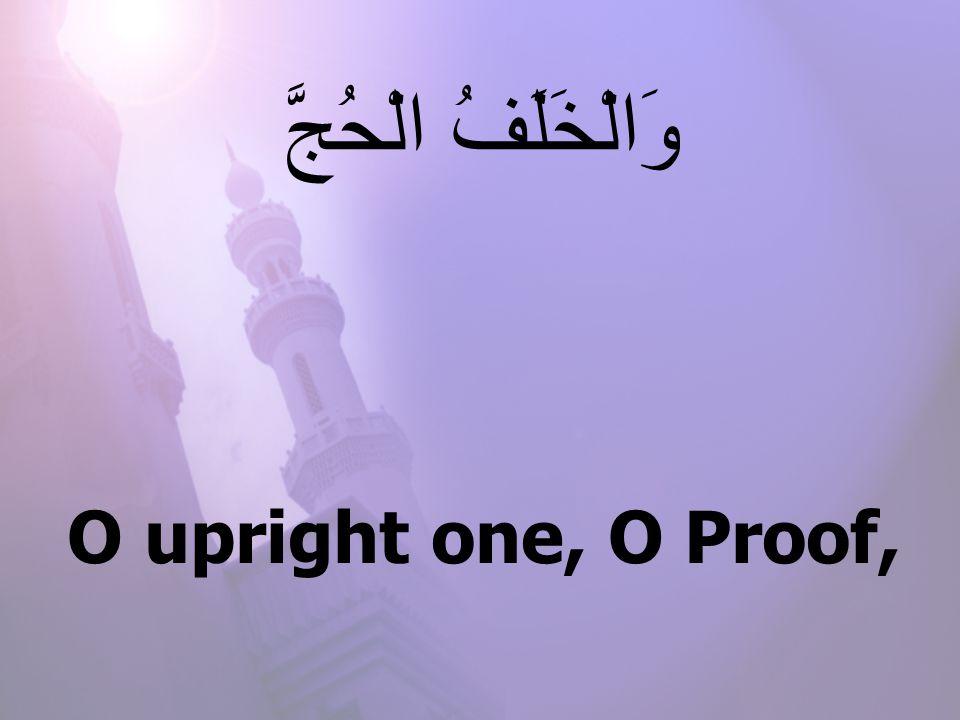 O upright one, O Proof, وَالْخَلَفُ الْحُجَّ