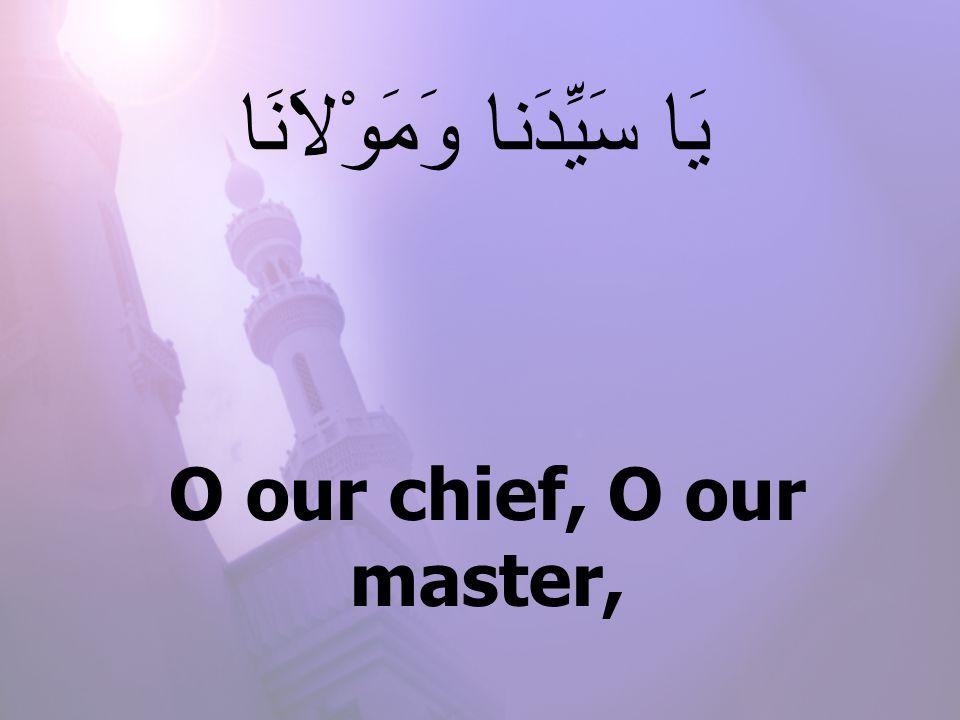 O our chief, O our master, يَا سَيِّدَنا وَمَوْلاَنَا