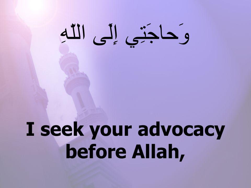 I seek your advocacy before Allah, وَحاجَتِي إِلَى اللّهِ